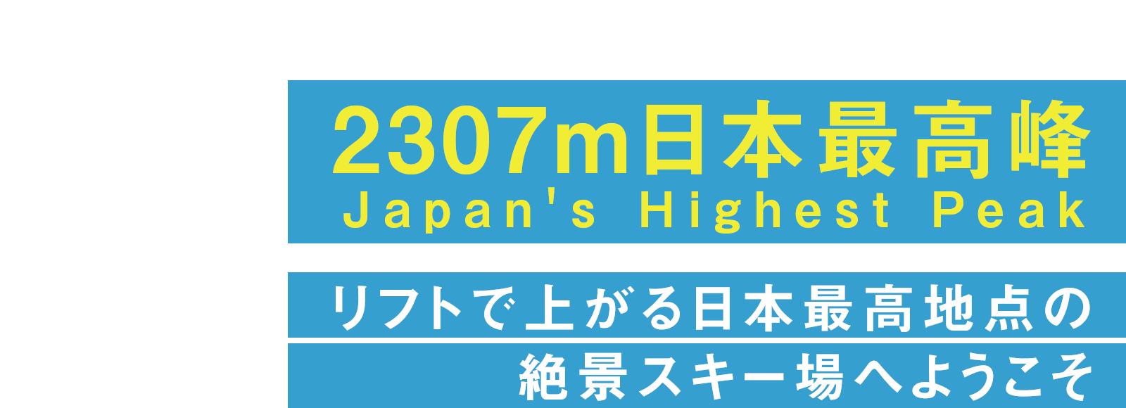 2307m日本最高峰 Japan's Highest Peak リフトで上がる日本最高地点の 絶景スキー場へようこそ