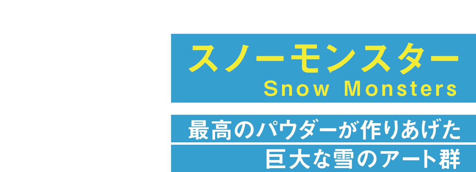 スノーモンスター Snow Monsters 最高のパウダーが作りあげた巨大な雪のアート群